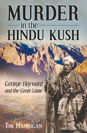 Murder in the Hindu Kush - George Hayward and the Great Game ebook by Tim Hannigan