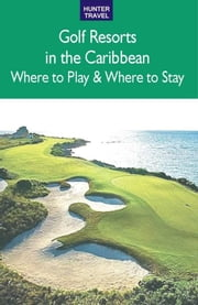 Golf Resorts in the Caribbean: Where to Play & Where to Stay ebook by Jim  Nicol