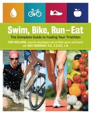 Swim, Bike, Run--Eat - The Complete Guide to Fueling Your Triathlon ebook by Tom Holland,Amy Goodson, RD, CSSD, LD