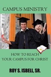 Campus Ministry - How to Reach Your Campus for Christ ebook by Roy S. Isbell, Sr.