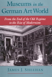Museums in the German Art World - From the End of the Old Regime to the Rise of Modernism ebook by James J. Sheehan