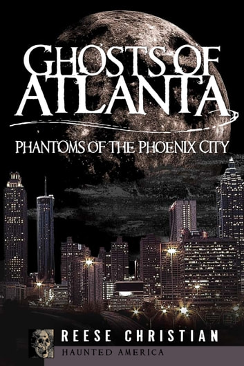 Ghosts of Atlanta - Phantoms of the Phoenix City ebook by Reese Christian