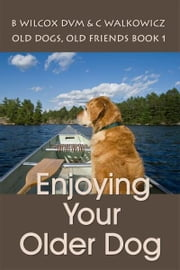 Enjoying Your Older Dog (Old dogs, Old Friends 1) ebook by Chris Walkowicz, Bonnie Wilcox DVM
