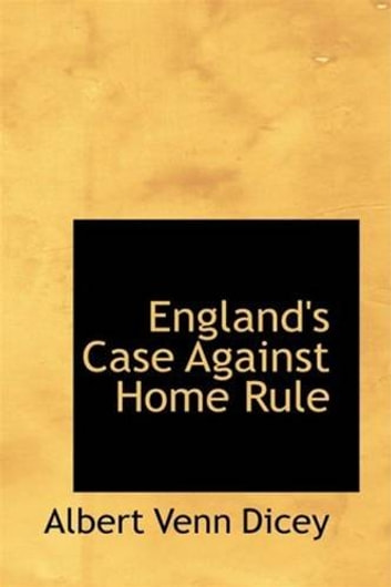 England's Case Against Home Rule ebook by Albert Venn Dicey