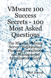 VMware 100 Success Secrets: 100 Most Asked Questions - The Missing VMware Server, Workstation Planning, Installation and Management Introduction Guide ebook by Jerrod, Bret