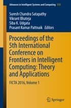 Proceedings of the 5th International Conference on Frontiers in Intelligent Computing: Theory and Applications - FICTA 2016, Volume 1 ebook by Suresh Chandra Satapathy, Vikrant Bhateja, Siba K. Udgata,...