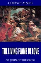 The Living Flame of Love ebook by St. John of the Cross