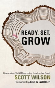 Ready, Set Grow!: Three Conversations That Will Bring Lasting Growth to Your Church ebook by Wilson, Scott
