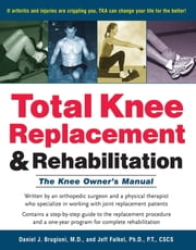 Total Knee Replacement and Rehabilitation - The Knee Owner's Manual ebook by M.D. Daniel J. Brugioni,Jeff Falkel, Ph.D., P.T.