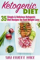 The Ketogenic Diet: 35 Simple & Delicious Ketogenic Diet Recipes For Fast Weight Loss ebook by Sara Elliott Price