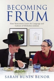 Becoming Frum - How Newcomers Learn the Language and Culture of Orthodox Judaism ebook by Sarah Bunin Benor