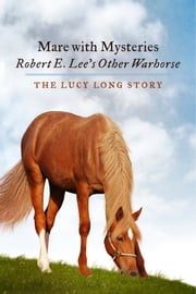 Mare with Mysteries,Robert E. Lee's Other Warhorse, The Lucy Long Story ebook by Susan Anthony-Tolbert PhD