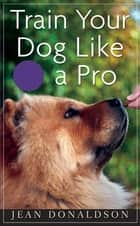 Train Your Dog Like a Pro ebook by Jean Donaldson