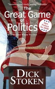 The Great Game of Politics - Why We Elect, Whom We Elect ebook by Dick Stoken