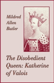 The Disobedient Queen: Katherine of Valois ebook by Mildred Allen Butler