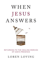 When Jesus Answers - Returning to the Healing Mercies of God's Presence ebook by Loren Loving
