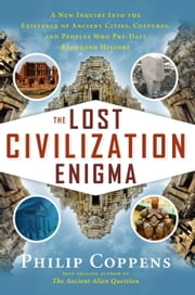 The Lost Civilization Enigma - A New Inquiry Into the Existence of Ancient Cities, Cultures, and Peoples Who Pre-Date Recorded History ebook by Philip Coppens