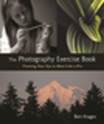 The Photography Exercise Book - Training Your Eye to Shoot Like a Pro (250+ color photographs make it come to life) ebook by Bert Krages
