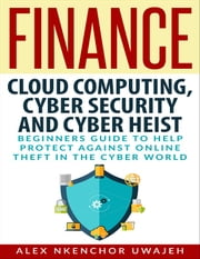 Finance: Cloud Computing, Cyber Security and Cyber Heist - Beginners Guide to Help Protect Against Online Theft in the Cyber World ebook by Alex Nkenchor Uwajeh