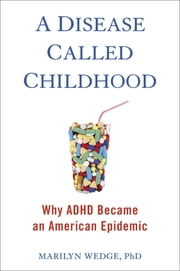 A Disease Called Childhood - Why ADHD Became an American Epidemic ebook by Marilyn Wedge