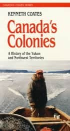 Canada's Colonies - A History of the Yukon and Northwest Territories ebook by Ken S. Coates
