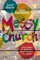 Messy Church - Fresh Ideas for Building a Christ-Centered Community ebook by Lucy Moore, Jane Leadbetter