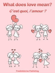 C'est quoi, l'amour? - What Does Love Mean? ebook by Freekidstories Publishing