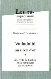 Valladolid au siècle d'or. Tome 1 - Une ville de Castille et sa campagne au xvie siècle ebook by Kobo.Web.Store.Products.Fields.ContributorFieldViewModel
