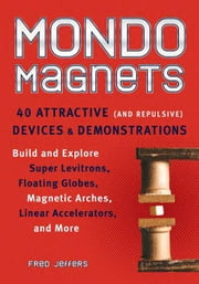 Mondo Magnets: 40 Attractive (and Repulsive) Devices and Demonstrations ebook by Jeffers, Fred