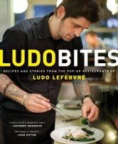 LudoBites - Recipes and Stories from the Pop-Up Restaurants of Ludo Lefebvre ebook by Ludovic Lefebvre