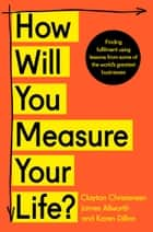 How Will You Measure Your Life? 電子書籍 by Clayton Christensen, James Allworth, Karen Dillon