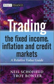 Trading the Fixed Income, Inflation and Credit Markets - A Relative Value Guide ebook by Neil C. Schofield,Troy Bowler