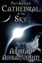 Cathedral of the Sky - Pact Arcanum, #0 ebook by Arshad Ahsanuddin