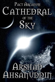Cathedral of the Sky - Pact Arcanum, #5 ebook by Arshad Ahsanuddin