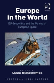 Europe in the World - EU Geopolitics and the Making of European Space ebook by Dr Luiza Bialasiewicz,Dr Alan Ingram,Assoc Prof Merje Kuus,Asst Prof Chih Yuan Woon