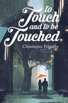 To Touch and to Be Touched eBook by Chinmayee Tripathy
