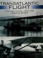 Transatlantic Flight - A Picture History, 1873–1939 ebook by Joshua Stoff