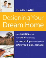 Designing Your Dream Home - Every Question to Ask, Every Detail to Consider, and Everything to Know Before You Build or Remodel ebook by Susan Lang