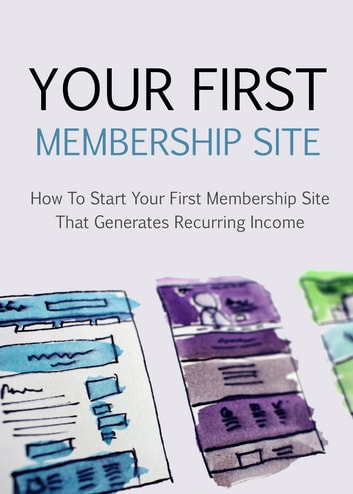 Your First Membership Site - How to Start Your First Membership Site that Generates Reccuring Income eBook by David Jones