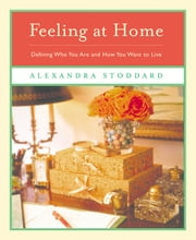 Feeling at Home - Defining Who You Are and How You Want to Live ebook by Alexandra Stoddard