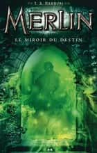 Merlin - Le miroir du destin ebook by T. A. Barron