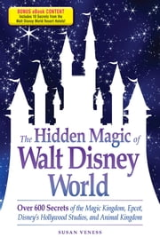 The Hidden Magic of Walt Disney World - Over 600 Secrets of the Magic Kingdom, Epcot, Disney's Hollywood Studios, and Animal Kingdom ebook by Susan Veness
