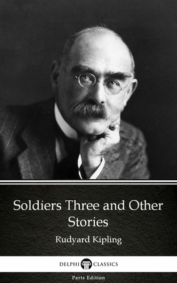 Soldiers Three and Other Stories by Rudyard Kipling - Delphi Classics (Illustrated) ebook by Rudyard Kipling