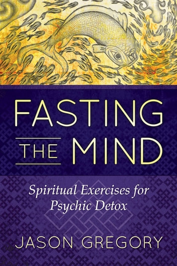 Fasting the Mind - Spiritual Exercises for Psychic Detox ebook by Jason Gregory