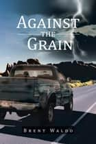 Against the Grain ebook by Brent Waldo