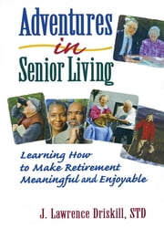 Adventures in Senior Living - Learning How to Make Retirement Meaningful and Enjoyable ebook by Harold G Koenig,J Lawrence Driskill