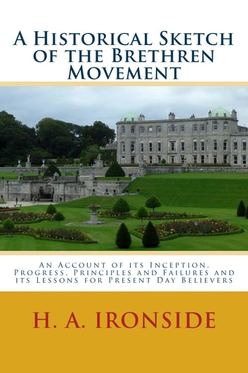 A Historical Sketch of the Brethren Movement - An Account of its Inception, Progress, Principles and Failures and its Lessons for Present Day Believers ebook by H. A. Ironside