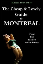 The Cheap and Lovely Guide to Montreal - Food, Fun, Fashion, and Ze French ebook by Melissa Yuan-Innes