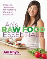 Ani's Raw Food Essentials - Recipes and Techniques for Mastering the Art of Live Food ebook by Ani Phyo