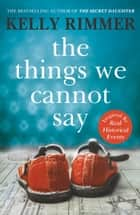 The Things We Cannot Say - A heart-breaking, inspiring novel of hope and a love to defy all odds in World War Two ebook by Kelly Rimmer